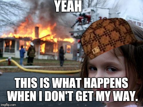 Disaster Girl Meme | YEAH THIS IS WHAT HAPPENS WHEN I DON'T GET MY WAY. | image tagged in memes,disaster girl,scumbag | made w/ Imgflip meme maker