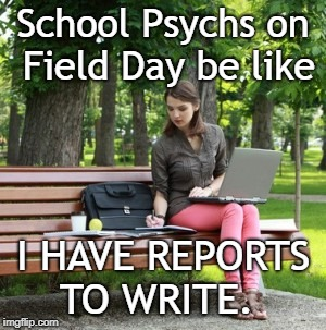 School psychs on field day | School Psychs on Field Day be like I HAVE REPORTS TO WRITE. | image tagged in school psychology,school psychologist,school psychologists,field day,report writing,school psych | made w/ Imgflip meme maker