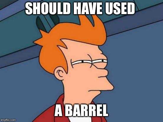 Futurama Fry Meme | SHOULD HAVE USED A BARREL | image tagged in memes,futurama fry | made w/ Imgflip meme maker