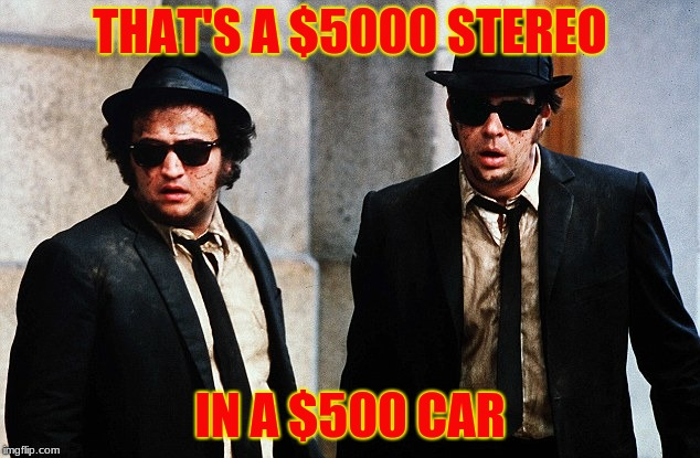 Blues Brothers wtf | THAT'S A $5000 STEREO IN A $500 CAR | image tagged in blues brothers wtf | made w/ Imgflip meme maker