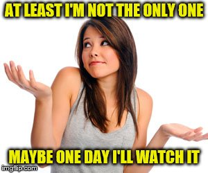 AT LEAST I'M NOT THE ONLY ONE MAYBE ONE DAY I'LL WATCH IT | made w/ Imgflip meme maker