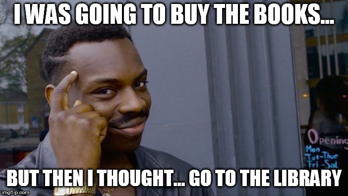 Roll Safe Think About It Meme | I WAS GOING TO BUY THE BOOKS... BUT THEN I THOUGHT... GO TO THE LIBRARY | image tagged in memes,roll safe think about it | made w/ Imgflip meme maker