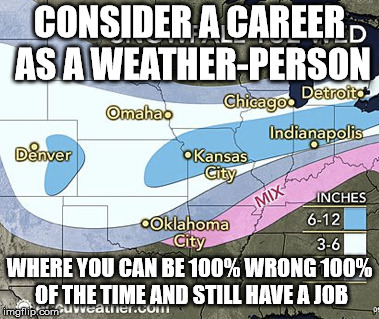 CONSIDER A CAREER AS A WEATHER-PERSON WHERE YOU CAN BE 100% WRONG 100% OF THE TIME AND STILL HAVE A JOB | image tagged in seems legit | made w/ Imgflip meme maker