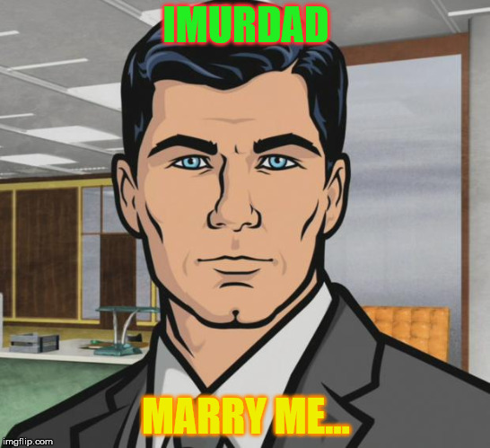 Archer Meme | IMURDAD MARRY ME... | image tagged in memes,archer | made w/ Imgflip meme maker