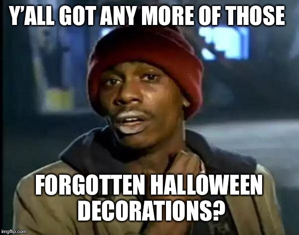 Y'all Got Any More Of That Meme | Y'ALL GOT ANY MORE OF THOSE FORGOTTEN HALLOWEEN DECORATIONS? | image tagged in memes,y'all got any more of that | made w/ Imgflip meme maker
