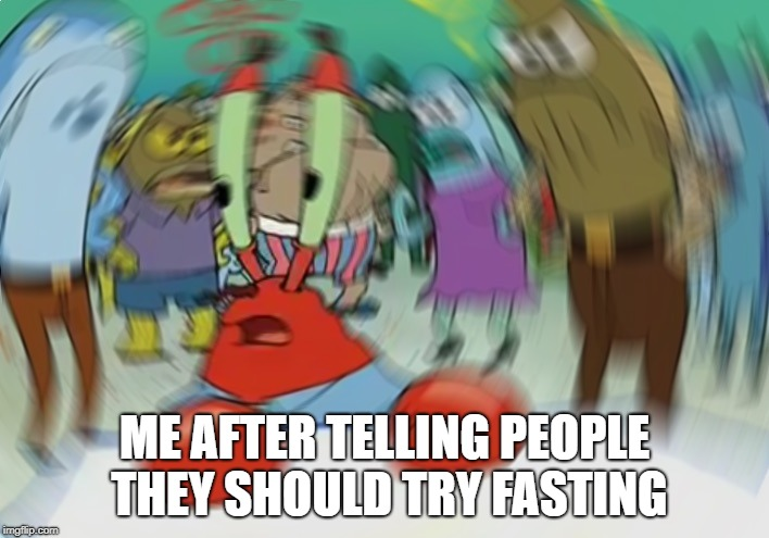 Mr Krabs Blur Meme | ME AFTER TELLING PEOPLE THEY SHOULD TRY FASTING | image tagged in memes,mr krabs blur meme | made w/ Imgflip meme maker
