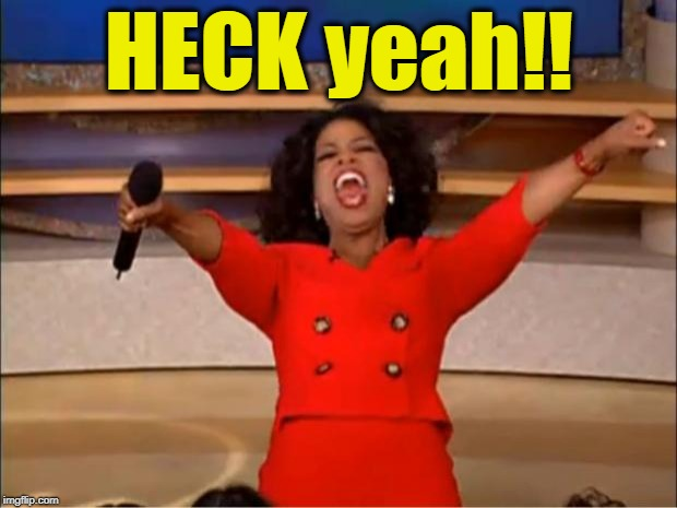 Oprah You Get A Meme | HECK yeah!! | image tagged in memes,oprah you get a | made w/ Imgflip meme maker