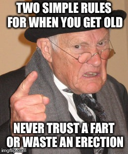 Angry old man  | TWO SIMPLE RULES FOR WHEN YOU GET OLD NEVER TRUST A FART OR WASTE AN ERECTION | image tagged in memes,back in my day,jokes,shit happens,shit just got real | made w/ Imgflip meme maker