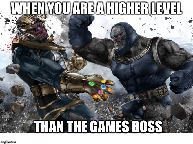 Boss battle  | WHEN YOU ARE A HIGHER LEVEL THAN THE GAMES BOSS | image tagged in thanos vs darksied,boss battle | made w/ Imgflip meme maker