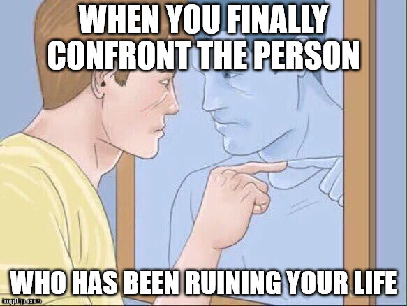 Man pointing in mirror | WHEN YOU FINALLY CONFRONT THE PERSON WHO HAS BEEN RUINING YOUR LIFE | image tagged in man pointing in mirror | made w/ Imgflip meme maker