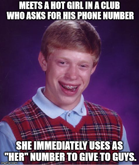 "Bad Luck Brian Meme | MEETS A HOT GIRL IN A CLUB WHO ASKS FOR HIS PHONE NUMBER SHE IMMEDIATELY USES AS ""HER"" NUMBER TO GIVE TO GUYS. 