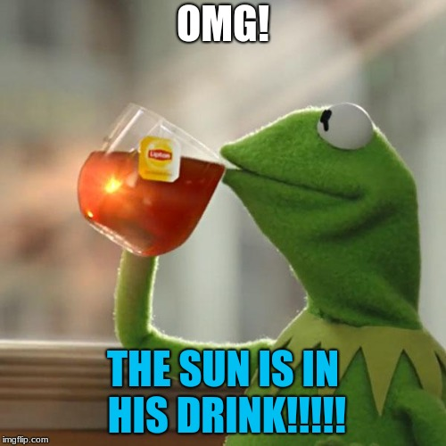 But Thats None Of My Business Meme | OMG! THE SUN IS IN HIS DRINK!!!!! | image tagged in memes,but thats none of my business,kermit the frog | made w/ Imgflip meme maker