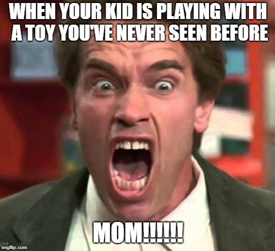 When Your Kids Is Plaing With a Toy You've Never Seen Before  | WHEN YOUR KID IS PLAYING WITH A TOY YOU'VE NEVER SEEN BEFORE MOM!!!!!! | image tagged in arnold yelling,mom life,mom,mommy,mom quotes,funny mom memes | made w/ Imgflip meme maker