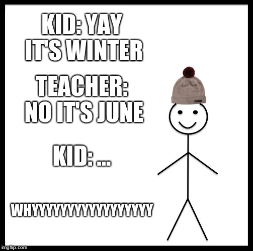 Be Like Bill Meme | KID: YAY IT'S WINTER TEACHER: NO IT'S JUNE KID: ... WHYYYYYYYYYYYYYYYYY | image tagged in memes,be like bill | made w/ Imgflip meme maker