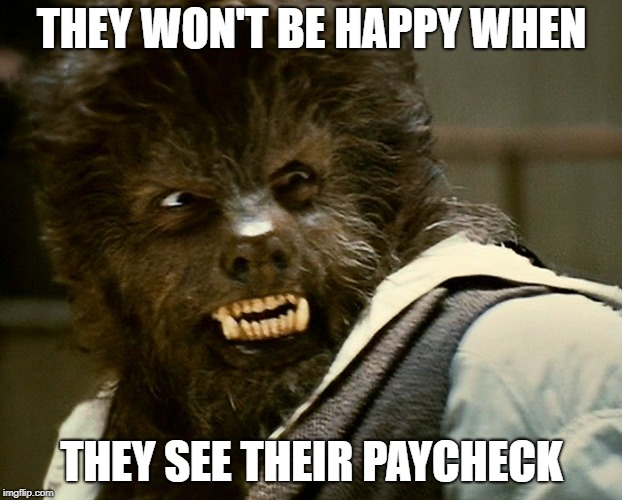 THEY WON'T BE HAPPY WHEN THEY SEE THEIR PAYCHECK | made w/ Imgflip meme maker