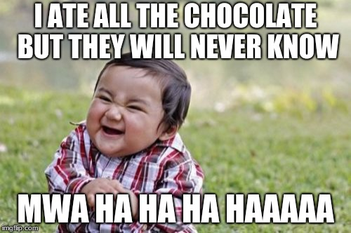 Evil Toddler Meme | I ATE ALL THE CHOCOLATE BUT THEY WILL NEVER KNOW MWA HA HA HA HAAAAA | image tagged in memes,evil toddler | made w/ Imgflip meme maker