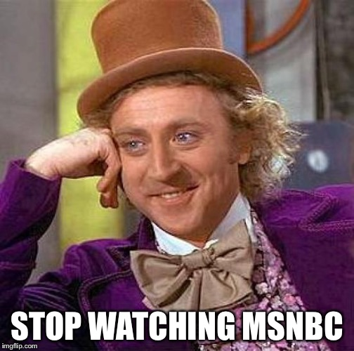 Creepy Condescending Wonka Meme | STOP WATCHING MSNBC | image tagged in memes,creepy condescending wonka | made w/ Imgflip meme maker