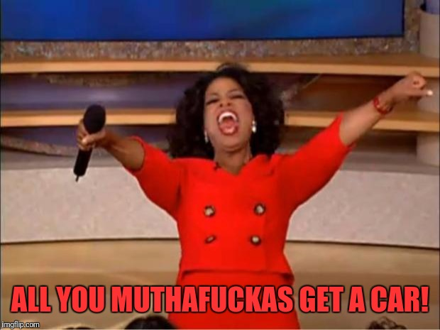 Oprah You Get A Meme | ALL YOU MUTHAF**KAS GET A CAR! | image tagged in memes,oprah you get a | made w/ Imgflip meme maker