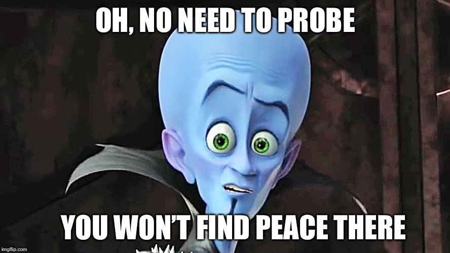 OH, NO NEED TO PROBE YOU WON'T FIND PEACE THERE | made w/ Imgflip meme maker