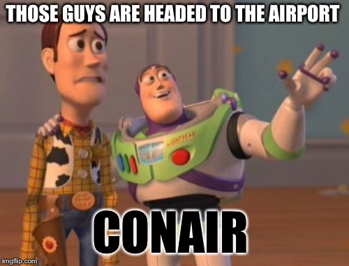 X, X Everywhere Meme | THOSE GUYS ARE HEADED TO THE AIRPORT CONAIR | image tagged in memes,x,x everywhere,x x everywhere | made w/ Imgflip meme maker