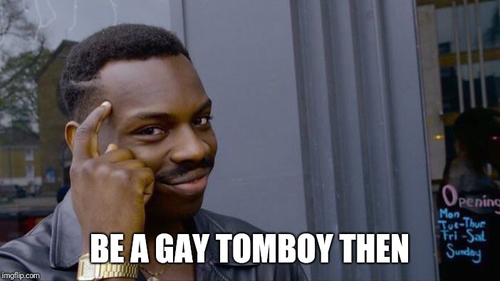 Roll Safe Think About It Meme | BE A GAY TOMBOY THEN | image tagged in memes,roll safe think about it | made w/ Imgflip meme maker