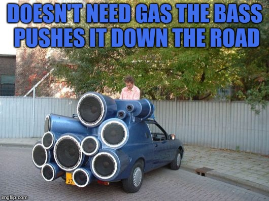 DOESN'T NEED GAS THE BASS PUSHES IT DOWN THE ROAD | made w/ Imgflip meme maker