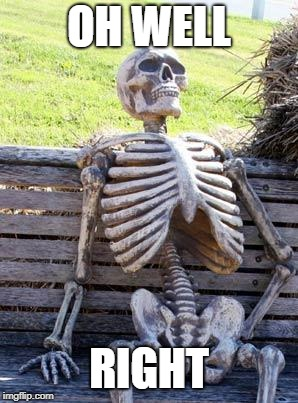 Waiting Skeleton Meme | OH WELL RIGHT | image tagged in memes,waiting skeleton | made w/ Imgflip meme maker