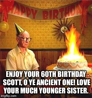Old Man Birthday  | ENJOY YOUR 60TH BIRTHDAY SCOTT, O YE ANCIENT ONE! LOVE YOUR MUCH YOUNGER SISTER. | image tagged in old man birthday | made w/ Imgflip meme maker