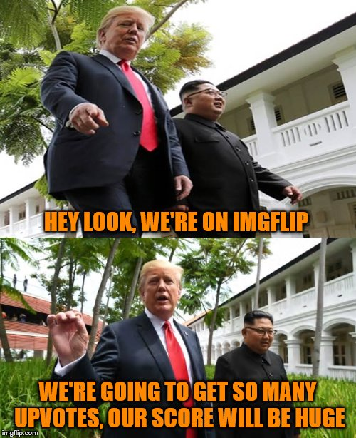 HEY LOOK, WE'RE ON IMGFLIP WE'RE GOING TO GET SO MANY UPVOTES, OUR SCORE WILL BE HUGE | made w/ Imgflip meme maker