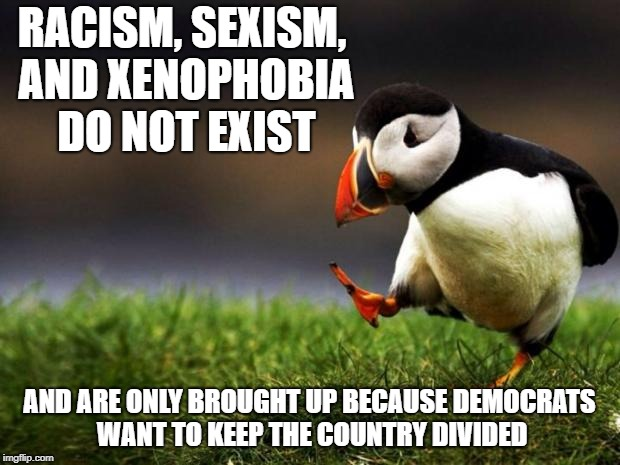 Unpopular Opinion Puffin | RACISM, SEXISM, AND XENOPHOBIA DO NOT EXIST AND ARE ONLY BROUGHT UP BECAUSE DEMOCRATS WANT TO KEEP THE COUNTRY DIVIDED | image tagged in memes,unpopular opinion puffin | made w/ Imgflip meme maker