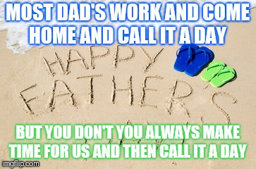 MOST DAD'S WORK AND COME HOME AND CALL IT A DAY BUT YOU DON'T YOU ALWAYS MAKE TIME FOR US AND THEN CALL IT A DAY | image tagged in re/max fathers day | made w/ Imgflip meme maker