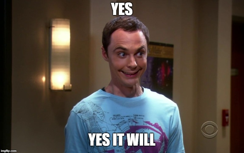sheldon | YES YES IT WILL | image tagged in sheldon | made w/ Imgflip meme maker