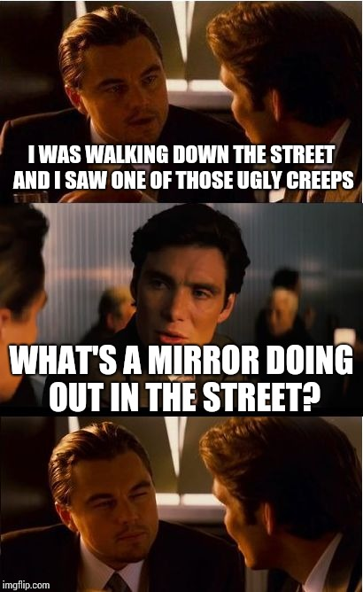 Inception Meme | I WAS WALKING DOWN THE STREET AND I SAW ONE OF THOSE UGLY CREEPS WHAT'S A MIRROR DOING OUT IN THE STREET? | image tagged in memes,inception | made w/ Imgflip meme maker