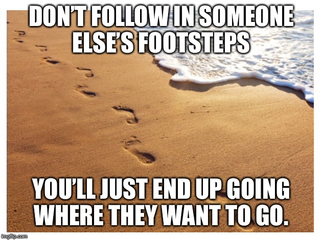 Make the most of your life | DON'T FOLLOW IN SOMEONE ELSE'S FOOTSTEPS YOU'LL JUST END UP GOING WHERE THEY WANT TO GO. | image tagged in memes,life choices | made w/ Imgflip meme maker