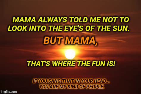 Blinded By The Light! | MAMA ALWAYS TOLD ME NOT TO LOOK INTO THE EYE'S OF THE SUN. IF YOU SANG THAT IN YOUR HEAD... YOU ARE MY KIND OF PEOPLE. THAT'S WHERE THE FUN  | image tagged in blinded by the light,funny memes,funny meme,rock and roll,unique,song lyrics | made w/ Imgflip meme maker