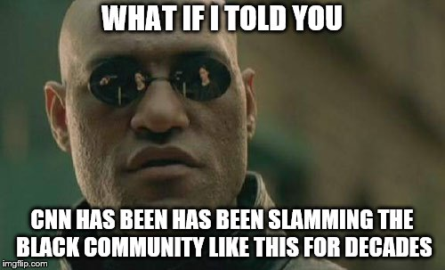 Matrix Morpheus Meme | WHAT IF I TOLD YOU CNN HAS BEEN HAS BEEN SLAMMING THE BLACK COMMUNITY LIKE THIS FOR DECADES | image tagged in memes,matrix morpheus | made w/ Imgflip meme maker