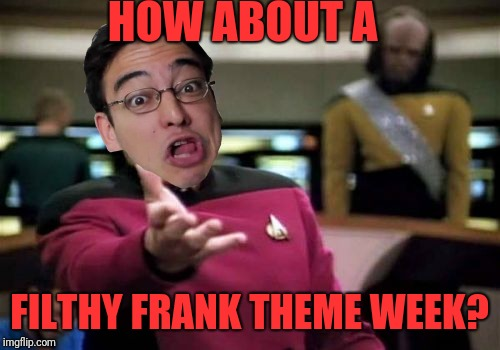 Picard Wtf Meme | HOW ABOUT A FILTHY FRANK THEME WEEK? | image tagged in memes,picard wtf | made w/ Imgflip meme maker