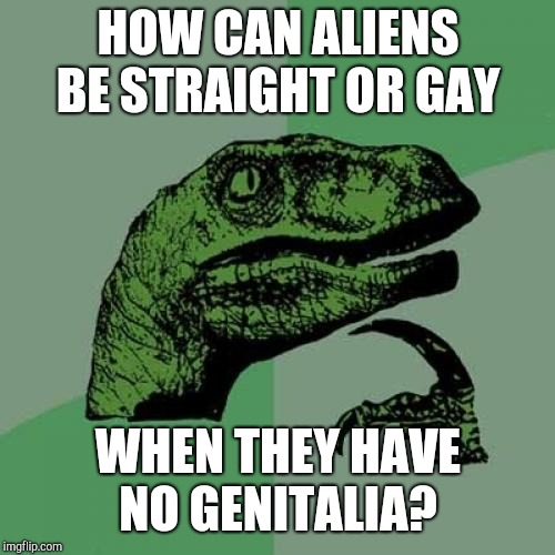 Philosoraptor Meme | HOW CAN ALIENS BE STRAIGHT OR GAY WHEN THEY HAVE NO GENITALIA? | image tagged in memes,philosoraptor | made w/ Imgflip meme maker