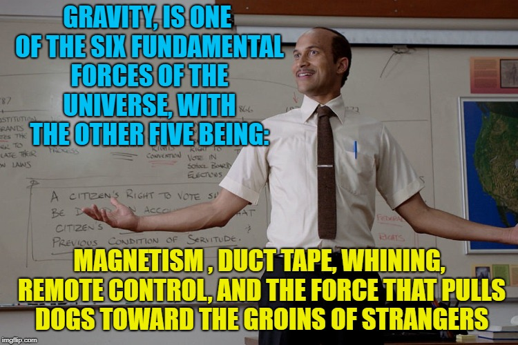 Science of Gravity................ | GRAVITY, IS ONE OF THE SIX FUNDAMENTAL FORCES OF THE UNIVERSE, WITH THE OTHER FIVE BEING: MAGNETISM , DUCT TAPE, WHINING, REMOTE CONTROL, AN | image tagged in key peele substitute teacher,memes,funny,gravity,i love bacon | made w/ Imgflip meme maker