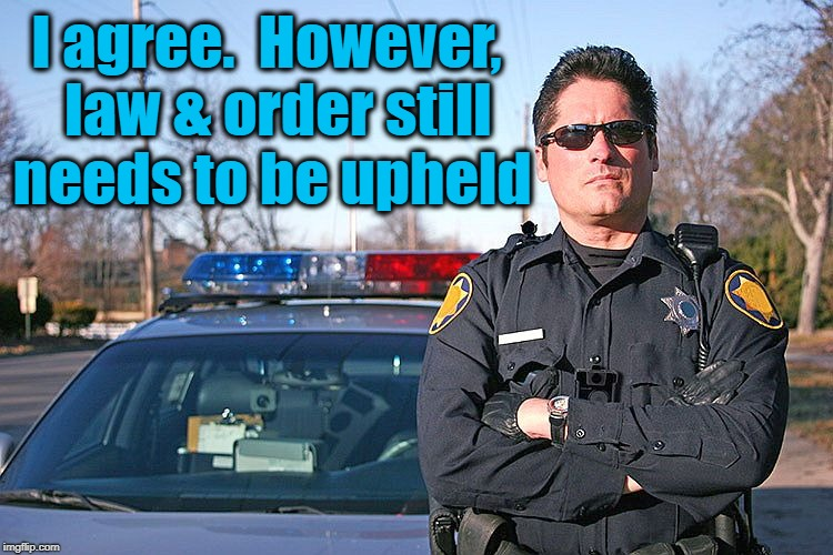 police | I agree.  However,  law & order still needs to be upheld | image tagged in police | made w/ Imgflip meme maker