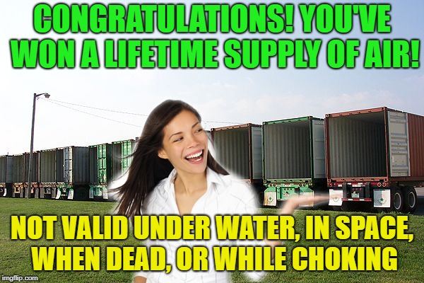 You are a winner........ | CONGRATULATIONS! YOU'VE WON A LIFETIME SUPPLY OF AIR! NOT VALID UNDER WATER, IN SPACE, WHEN DEAD, OR WHILE CHOKING | image tagged in memes,funny,winner,winning,space | made w/ Imgflip meme maker
