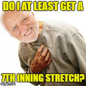 DO I AT LEAST GET A 7TH INNING STRETCH? | made w/ Imgflip meme maker