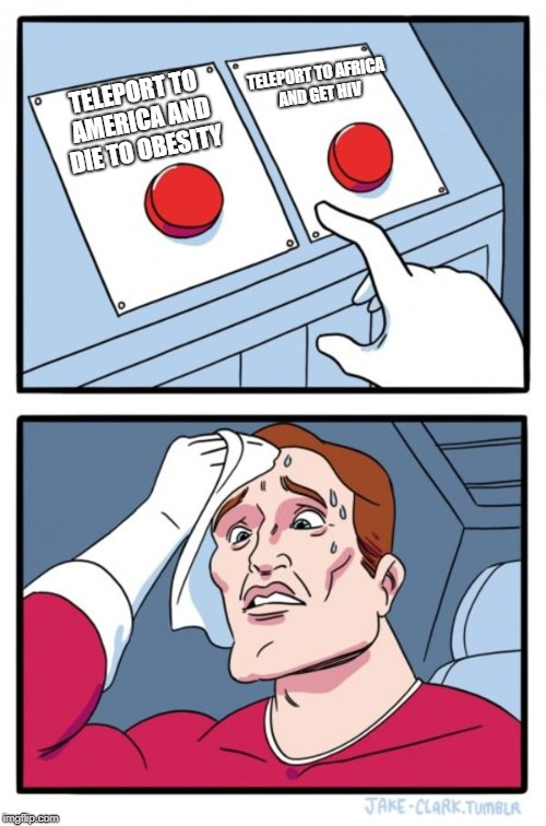 Two Buttons Meme | TELEPORT TO AMERICA AND DIE TO OBESITY TELEPORT TO AFRICA AND GET HIV | image tagged in memes,two buttons | made w/ Imgflip meme maker