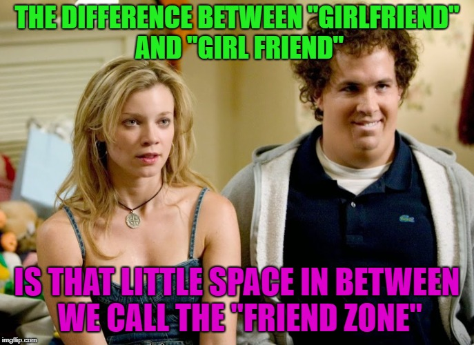 "Just Friends, great movie...... | THE DIFFERENCE BETWEEN ""GIRLFRIEND"" AND ""GIRL FRIEND"" IS THAT LITTLE SPACE IN BETWEEN WE CALL THE ""FRIEND ZONE"" 