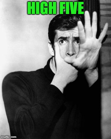psycho | HIGH FIVE | image tagged in psycho | made w/ Imgflip meme maker