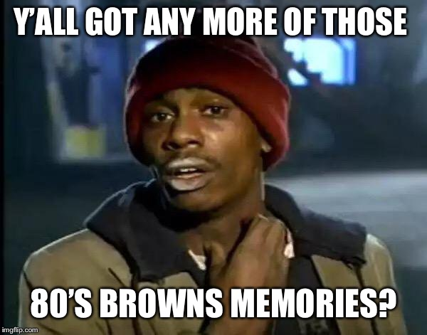 Y'all Got Any More Of That Meme | Y'ALL GOT ANY MORE OF THOSE 80'S BROWNS MEMORIES? | image tagged in memes,y'all got any more of that | made w/ Imgflip meme maker