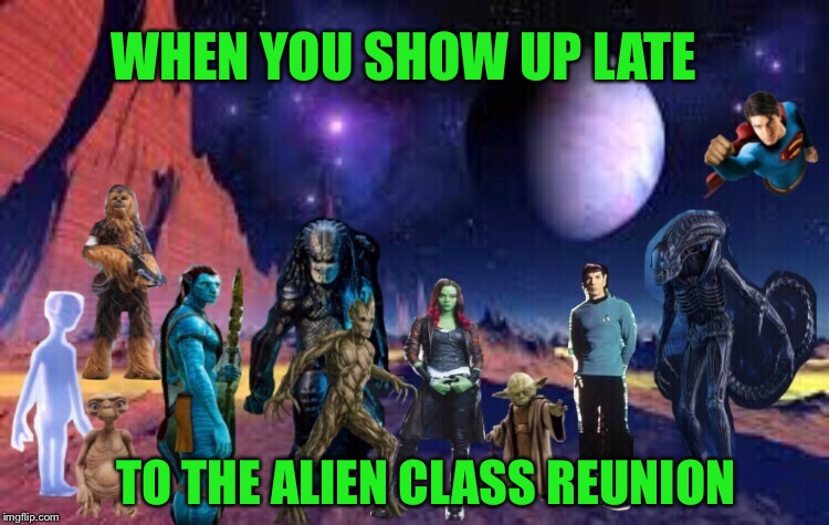 Happy Alien Week!  An Alien and clickster event - 6/12-19. | WHEN YOU SHOW UP LATE TO THE ALIEN CLASS REUNION | image tagged in alien week,alien,class,reunion,funny memes | made w/ Imgflip meme maker