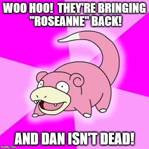"Slowpoke | WOO HOO!  THEY'RE BRINGING ""ROSEANNE"" BACK! AND DAN ISN'T DEAD! 