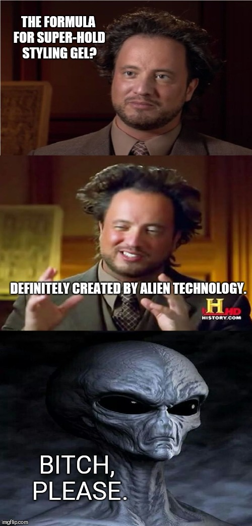 Bad Pun Aliens Guy | THE FORMULA FOR SUPER-HOLD STYLING GEL? DEFINITELY CREATED BY ALIEN TECHNOLOGY. B**CH, PLEASE. | image tagged in bad pun aliens guy,alien week | made w/ Imgflip meme maker