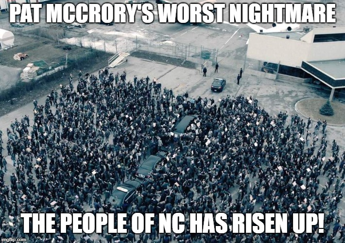 Hypocrite Pat McCrory's worst nightmare. | PAT MCCRORY'S WORST NIGHTMARE THE PEOPLE OF NC HAS RISEN UP! | image tagged in handmaid's tale,pat mccrory,north carolina,roy cooper,raise up | made w/ Imgflip meme maker